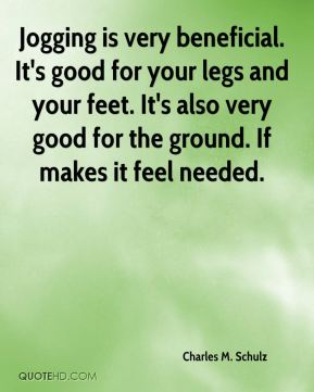 Jogging is very beneficial. It's good for your legs and your feet. It's also very good for the ground. If makes it feel needed.
