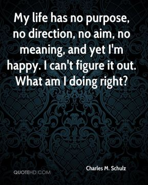 My life has no purpose, no direction, no aim, no meaning, and yet I'm happy. I can't figure it out. What am I doing right?