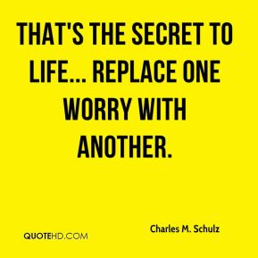 That's the secret to life... replace one worry with another.