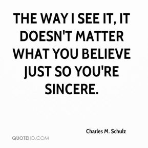 The way I see it, it doesn't matter what you believe just so you're sincere.