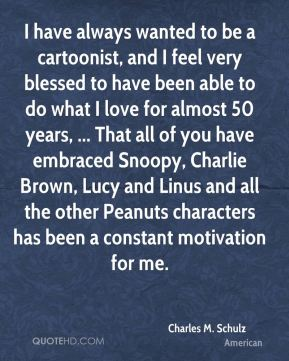 I have always wanted to be a cartoonist, and I feel very blessed to have been able to do what I love for almost 50 years, ... That all of you have embraced Snoopy, Charlie Brown, Lucy and Linus and all the other Peanuts characters has been a constant motivation for me.
