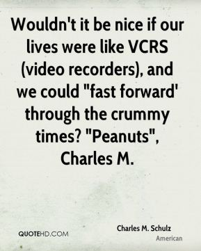 "Charles M. Schulz - Wouldn't it be nice if our lives were like VCRS (video recorders), and we could ""fast forward' through the crummy times? ""Peanuts"", Charles M."