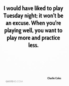 Charlie Coles - I would have liked to play Tuesday night; it won't be an excuse. When you're playing well, you want to play more and practice less.