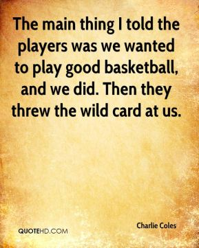 Charlie Coles - The main thing I told the players was we wanted to play good basketball, and we did. Then they threw the wild card at us.