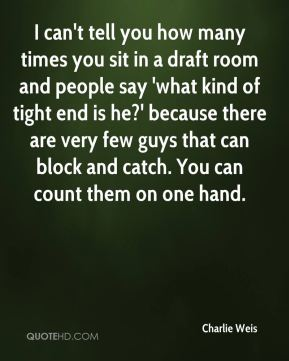 Charlie Weis - I can't tell you how many times you sit in a draft room and people say 'what kind of tight end is he?' because there are very few guys that can block and catch. You can count them on one hand.
