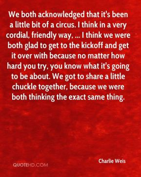 We both acknowledged that it's been a little bit of a circus. I think in a very cordial, friendly way, ... I think we were both glad to get to the kickoff and get it over with because no matter how hard you try, you know what it's going to be about. We got to share a little chuckle together, because we were both thinking the exact same thing.