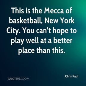 Chris Paul - This is the Mecca of basketball, New York City. You can't hope to play well at a better place than this.