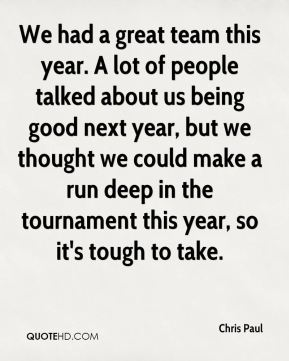 Chris Paul - We had a great team this year. A lot of people talked about us being good next year, but we thought we could make a run deep in the tournament this year, so it's tough to take.