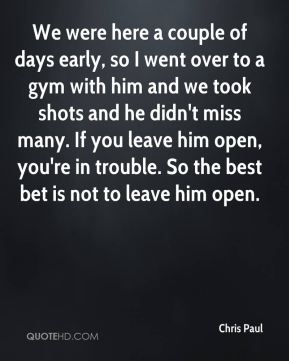 Chris Paul - We were here a couple of days early, so I went over to a gym with him and we took shots and he didn't miss many. If you leave him open, you're in trouble. So the best bet is not to leave him open.