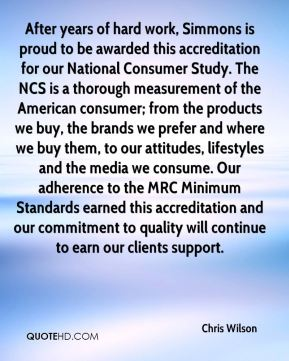Chris Wilson - After years of hard work, Simmons is proud to be awarded this accreditation for our National Consumer Study. The NCS is a thorough measurement of the American consumer; from the products we buy, the brands we prefer and where we buy them, to our attitudes, lifestyles and the media we consume. Our adherence to the MRC Minimum Standards earned this accreditation and our commitment to quality will continue to earn our clients support.