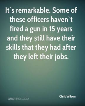 Chris Wilson - It`s remarkable. Some of these officers haven`t fired a gun in 15 years and they still have their skills that they had after they left their jobs.