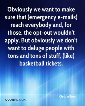 Obviously we want to make sure that (emergency e-mails) reach everybody and, for those, the opt-out wouldn't apply. But obviously we don't want to deluge people with tons and tons of stuff, (like) basketball tickets.