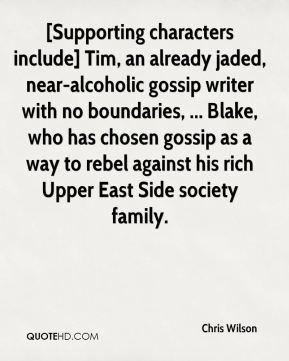 [Supporting characters include] Tim, an already jaded, near-alcoholic gossip writer with no boundaries, ... Blake, who has chosen gossip as a way to rebel against his rich Upper East Side society family.