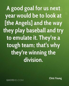 A good goal for us next year would be to look at [the Angels] and the way they play baseball and try to emulate it. They're a tough team; that's why they're winning the division.