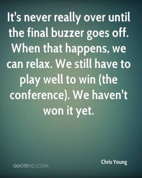 It's never really over until the final buzzer goes off. When that happens, we can relax. We still have to play well to win (the conference). We haven't won it yet.