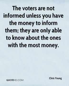 The voters are not informed unless you have the money to inform them; they are only able to know about the ones with the most money.