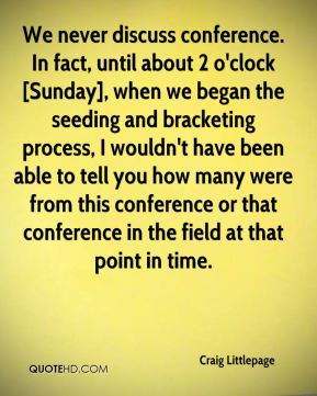 Craig Littlepage - We never discuss conference. In fact, until about 2 o'clock [Sunday], when we began the seeding and bracketing process, I wouldn't have been able to tell you how many were from this conference or that conference in the field at that point in time.