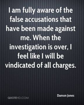 Damon Jones - I am fully aware of the false accusations that have been made against me. When the investigation is over, I feel like I will be vindicated of all charges.