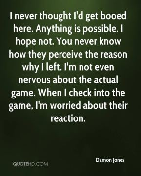 Damon Jones - I never thought I'd get booed here. Anything is possible. I hope not. You never know how they perceive the reason why I left. I'm not even nervous about the actual game. When I check into the game, I'm worried about their reaction.