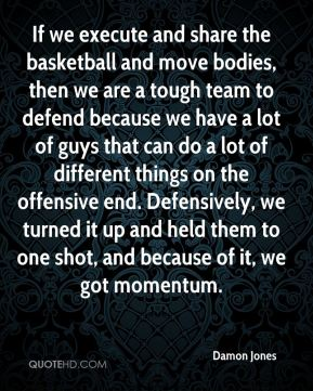 If we execute and share the basketball and move bodies, then we are a tough team to defend because we have a lot of guys that can do a lot of different things on the offensive end. Defensively, we turned it up and held them to one shot, and because of it, we got momentum.