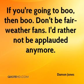 Damon Jones - If you're going to boo, then boo. Don't be fair-weather fans. I'd rather not be applauded anymore.