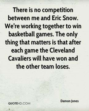 There is no competition between me and Eric Snow. We're working together to win basketball games. The only thing that matters is that after each game the Cleveland Cavaliers will have won and the other team loses.