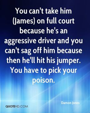 You can't take him (James) on full court because he's an aggressive driver and you can't sag off him because then he'll hit his jumper. You have to pick your poison.