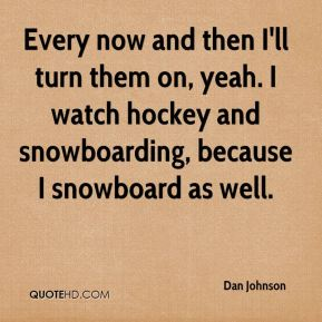 Dan Johnson - Every now and then I'll turn them on, yeah. I watch hockey and snowboarding, because I snowboard as well.