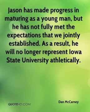 Dan McCarney - Jason has made progress in maturing as a young man, but he has not fully met the expectations that we jointly established. As a result, he will no longer represent Iowa State University athletically.