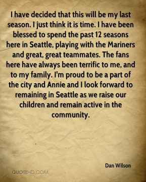 I have decided that this will be my last season. I just think it is time. I have been blessed to spend the past 12 seasons here in Seattle, playing with the Mariners and great, great teammates. The fans here have always been terrific to me, and to my family. I'm proud to be a part of the city and Annie and I look forward to remaining in Seattle as we raise our children and remain active in the community.