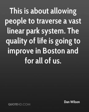 Dan Wilson - This is about allowing people to traverse a vast linear park system. The quality of life is going to improve in Boston and for all of us.