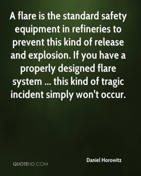 Daniel Horowitz - A flare is the standard safety equipment in refineries to prevent this kind of release and explosion. If you have a properly designed flare system ... this kind of tragic incident simply won't occur.