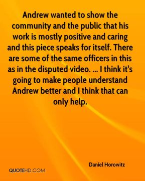 Daniel Horowitz - Andrew wanted to show the community and the public that his work is mostly positive and caring and this piece speaks for itself. There are some of the same officers in this as in the disputed video. ... I think it's going to make people understand Andrew better and I think that can only help.