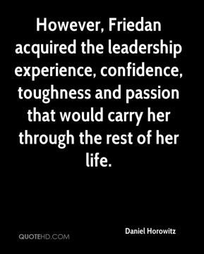 However, Friedan acquired the leadership experience, confidence, toughness and passion that would carry her through the rest of her life.