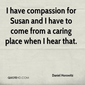 Daniel Horowitz - I have compassion for Susan and I have to come from a caring place when I hear that.