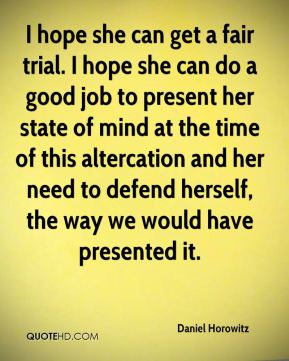 I hope she can get a fair trial. I hope she can do a good job to present her state of mind at the time of this altercation and her need to defend herself, the way we would have presented it.