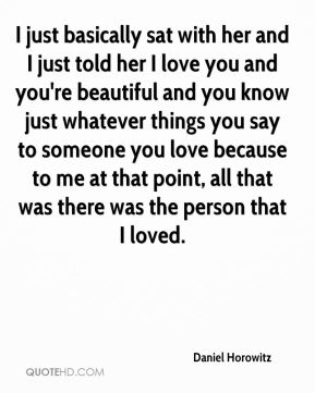 I just basically sat with her and I just told her I love you and you're beautiful and you know just whatever things you say to someone you love because to me at that point, all that was there was the person that I loved.