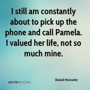 Daniel Horowitz - I still am constantly about to pick up the phone and call Pamela. I valued her life, not so much mine.