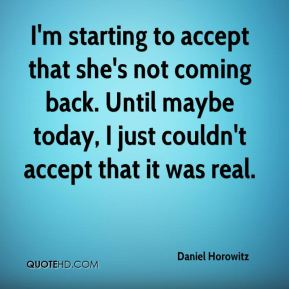 I'm starting to accept that she's not coming back. Until maybe today, I just couldn't accept that it was real.