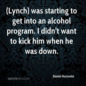 Daniel Horowitz - (Lynch) was starting to get into an alcohol program. I didn't want to kick him when he was down.