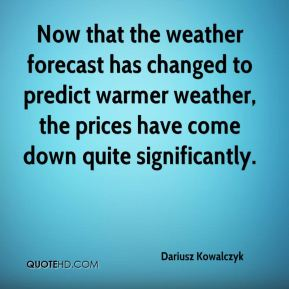 Dariusz Kowalczyk - Now that the weather forecast has changed to predict warmer weather, the prices have come down quite significantly.
