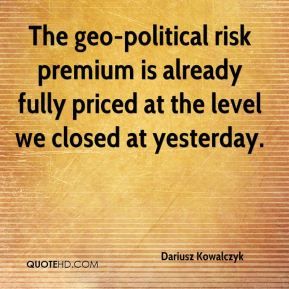 Dariusz Kowalczyk - The geo-political risk premium is already fully priced at the level we closed at yesterday.