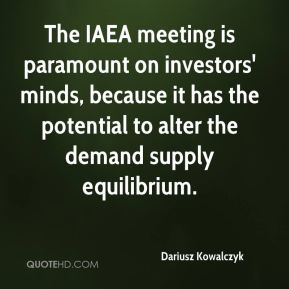 Dariusz Kowalczyk - The IAEA meeting is paramount on investors' minds, because it has the potential to alter the demand supply equilibrium.