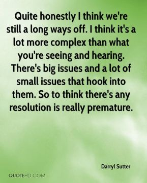 Darryl Sutter - Quite honestly I think we're still a long ways off. I think it's a lot more complex than what you're seeing and hearing. There's big issues and a lot of small issues that hook into them. So to think there's any resolution is really premature.