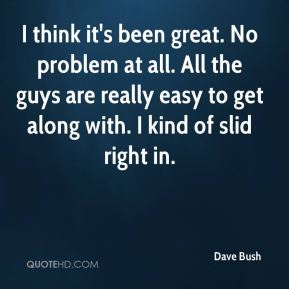 Dave Bush - I think it's been great. No problem at all. All the guys are really easy to get along with. I kind of slid right in.