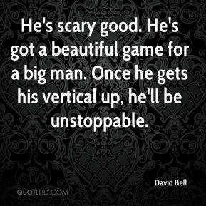 He's scary good. He's got a beautiful game for a big man. Once he gets his vertical up, he'll be unstoppable.