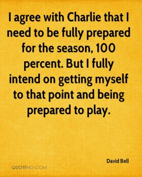 I agree with Charlie that I need to be fully prepared for the season, 100 percent. But I fully intend on getting myself to that point and being prepared to play.