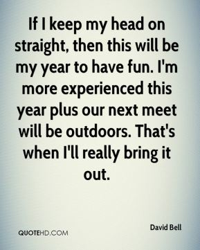 If I keep my head on straight, then this will be my year to have fun. I'm more experienced this year plus our next meet will be outdoors. That's when I'll really bring it out.