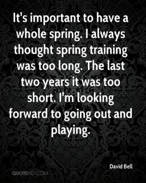 It's important to have a whole spring. I always thought spring training was too long. The last two years it was too short. I'm looking forward to going out and playing.