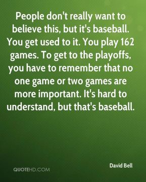 People don't really want to believe this, but it's baseball. You get used to it. You play 162 games. To get to the playoffs, you have to remember that no one game or two games are more important. It's hard to understand, but that's baseball.